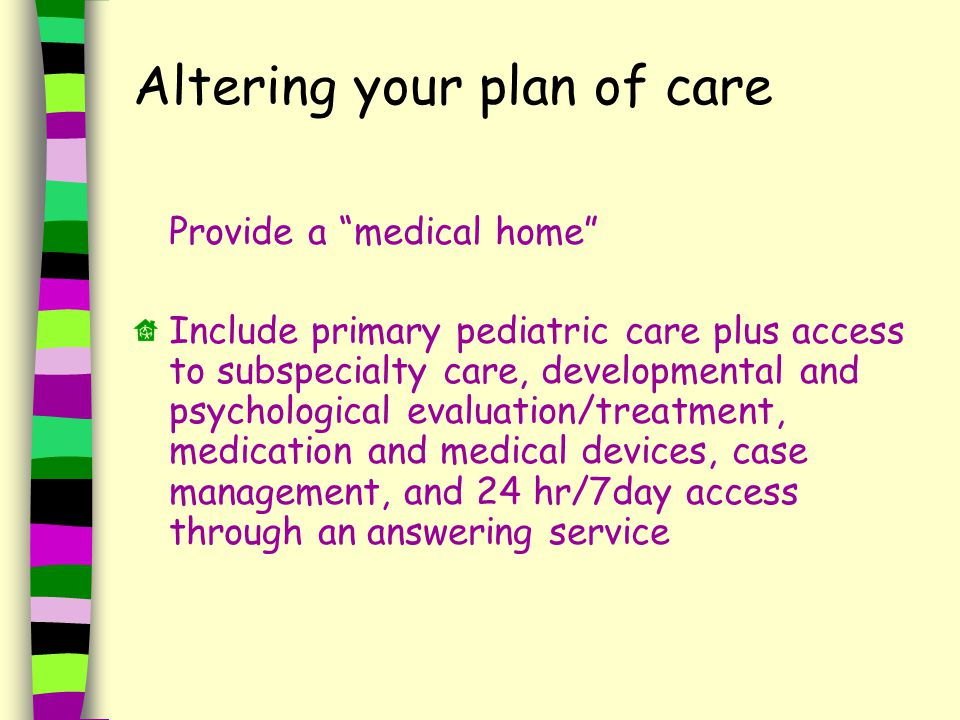 Altering your plan of care Provide a medical home Include primary pediatric care plus access to subspecialty care, developmental and psychological evaluation/treatment, medication and medical devices, case management, and 24 hr/7day access through an answering service