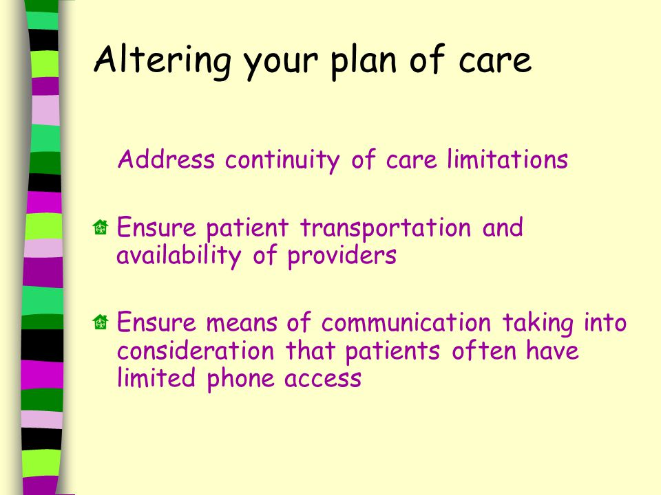 Altering your plan of care Address continuity of care limitations Ensure patient transportation and availability of providers Ensure means of communication taking into consideration that patients often have limited phone access