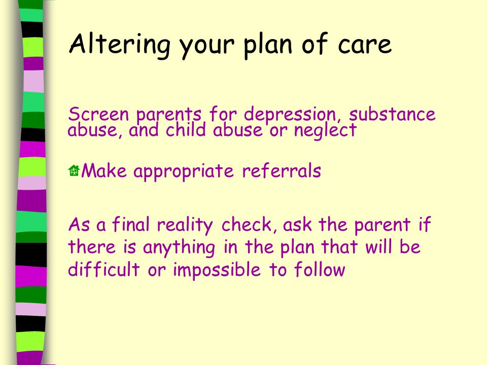 Altering your plan of care Screen parents for depression, substance abuse, and child abuse or neglect Make appropriate referrals As a final reality check, ask the parent if there is anything in the plan that will be difficult or impossible to follow