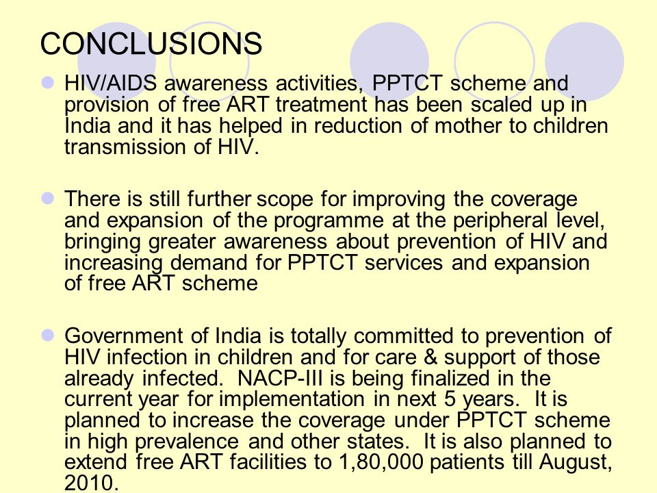CONCLUSIONS HIV/AIDS awareness activities, PPTCT scheme and provision of free ART treatment has been scaled up in India and it has helped in reduction