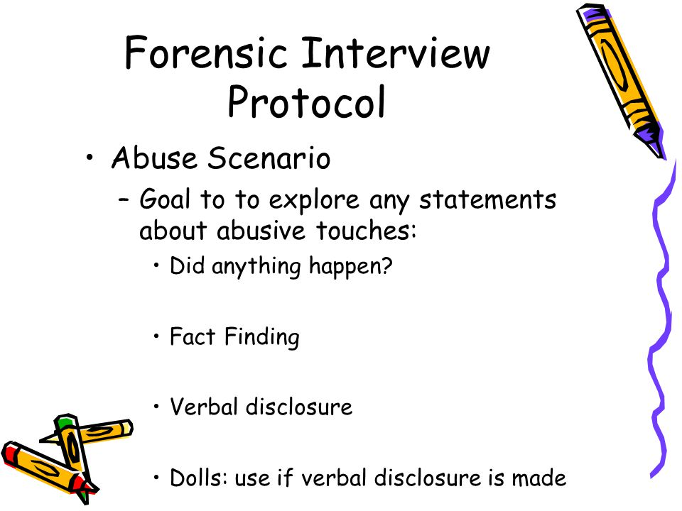Forensic Interview Protocol Abuse Scenario –Goal to to explore any statements about abusive touches: Did anything happen.