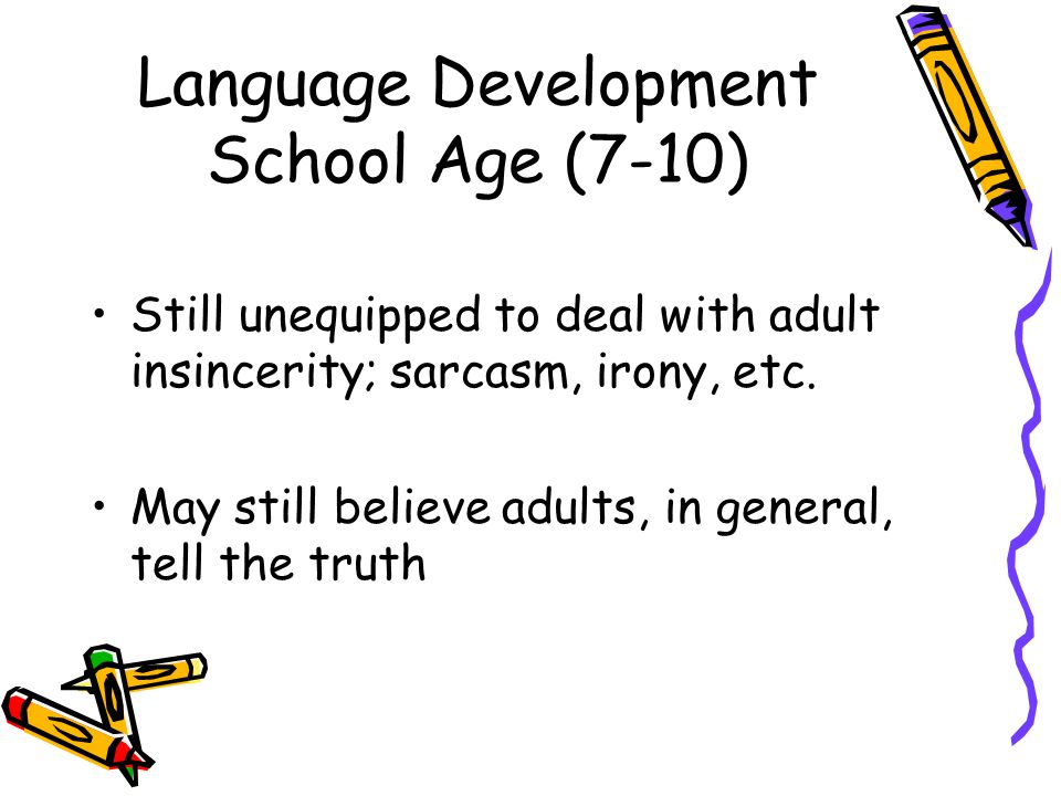 Language Development School Age (7-10) Still unequipped to deal with adult insincerity; sarcasm, irony, etc.