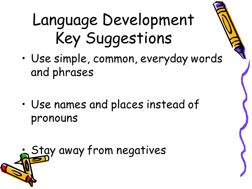 Language Development Key Suggestions Use simple, common, everyday words and phrases Use names and places instead of pronouns Stay away from negatives