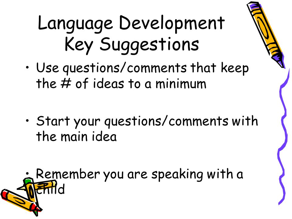 Language Development Key Suggestions Use questions/comments that keep the # of ideas to a minimum Start your questions/comments with the main idea Remember you are speaking with a child