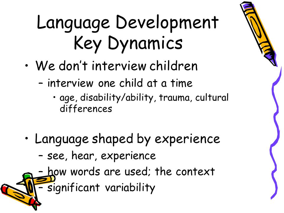 Language Development Key Dynamics We don't interview children –interview one child at a time age, disability/ability, trauma, cultural differences Language shaped by experience –see, hear, experience –how words are used; the context –significant variability