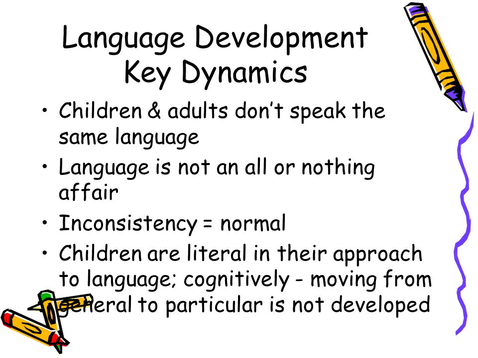 Language Development Key Dynamics Children & adults don't speak the same language Language is not an all or nothing affair Inconsistency = normal Children are literal in their approach to language; cognitively - moving from general to particular is not developed
