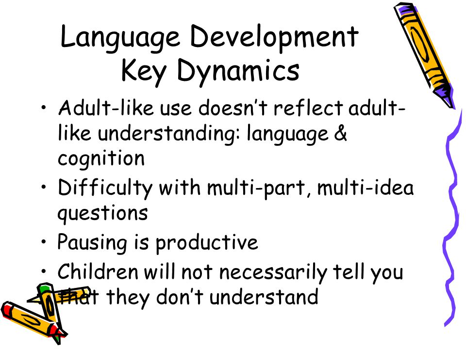 Language Development Key Dynamics Adult-like use doesn't reflect adult- like understanding: language & cognition Difficulty with multi-part, multi-idea questions Pausing is productive Children will not necessarily tell you that they don't understand