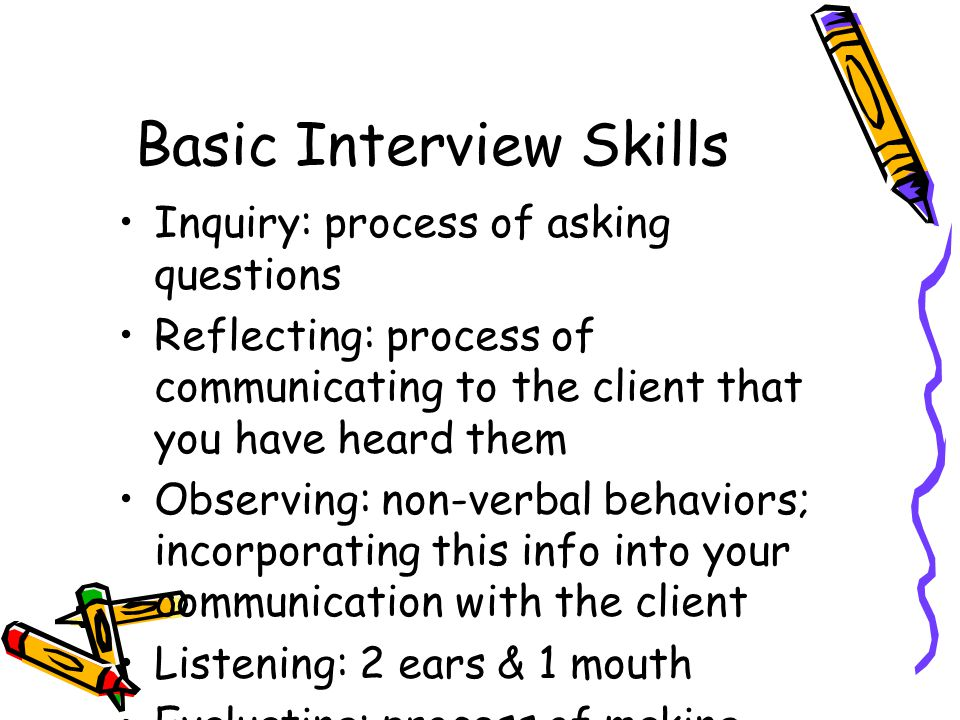 Basic Interview Skills Inquiry: process of asking questions Reflecting: process of communicating to the client that you have heard them Observing: non-verbal behaviors; incorporating this info into your communication with the client Listening: 2 ears & 1 mouth Evaluating: process of making sense of what you have been told; decisions, reframe