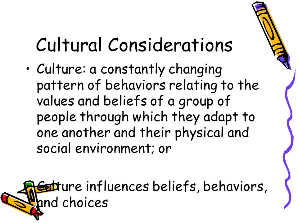 Cultural Considerations Culture: a constantly changing pattern of behaviors relating to the values and beliefs of a group of people through which they adapt to one another and their physical and social environment; or Culture influences beliefs, behaviors, and choices