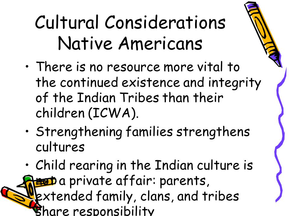 Cultural Considerations Native Americans There is no resource more vital to the continued existence and integrity of the Indian Tribes than their children (ICWA).