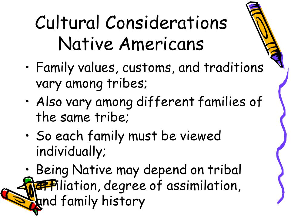 Cultural Considerations Native Americans Family values, customs, and traditions vary among tribes; Also vary among different families of the same tribe; So each family must be viewed individually; Being Native may depend on tribal affiliation, degree of assimilation, and family history