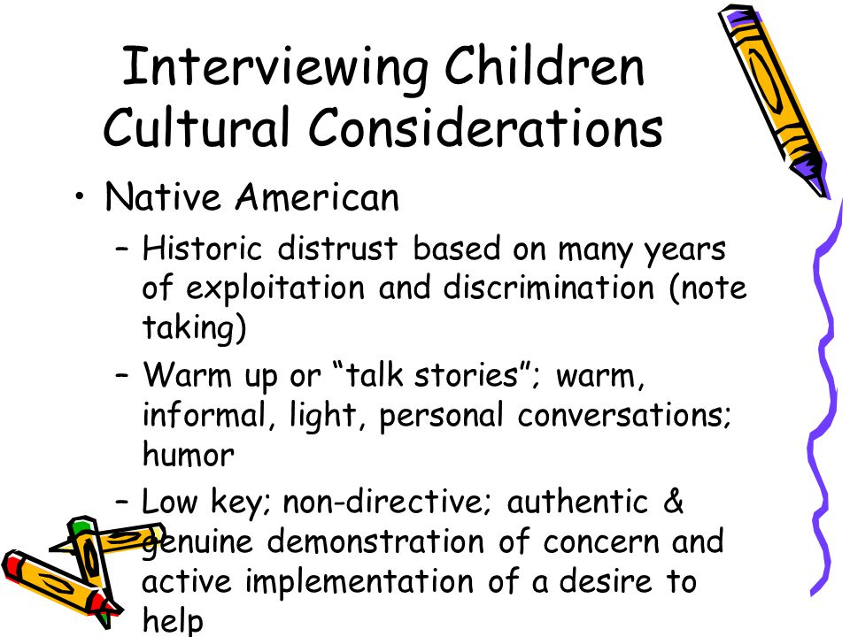 Interviewing Children Cultural Considerations Native American –Historic distrust based on many years of exploitation and discrimination (note taking) –Warm up or talk stories ; warm, informal, light, personal conversations; humor –Low key; non-directive; authentic & genuine demonstration of concern and active implementation of a desire to help