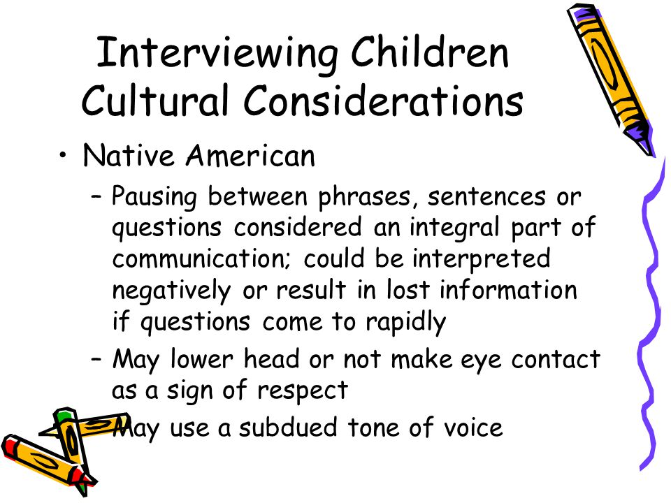 Interviewing Children Cultural Considerations Native American –Pausing between phrases, sentences or questions considered an integral part of communication; could be interpreted negatively or result in lost information if questions come to rapidly –May lower head or not make eye contact as a sign of respect –May use a subdued tone of voice