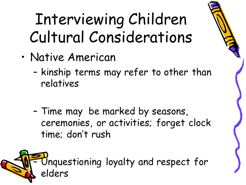 Interviewing Children Cultural Considerations Native American –kinship terms may refer to other than relatives –Time may be marked by seasons, ceremonies, or activities; forget clock time; don't rush –Unquestioning loyalty and respect for elders