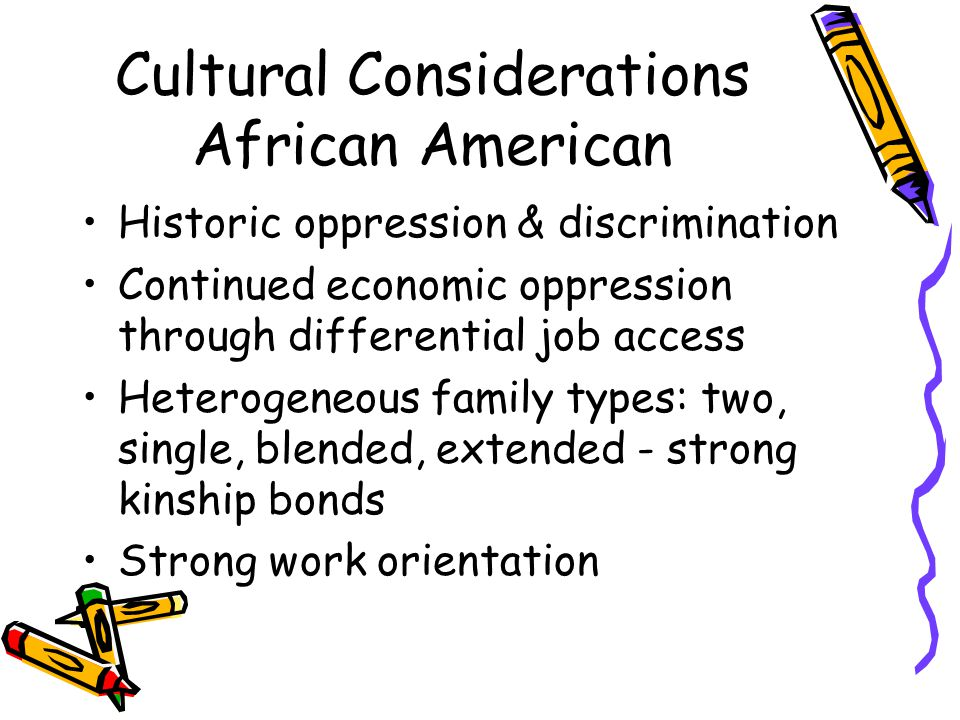 Cultural Considerations African American Historic oppression & discrimination Continued economic oppression through differential job access Heterogeneous family types: two, single, blended, extended - strong kinship bonds Strong work orientation
