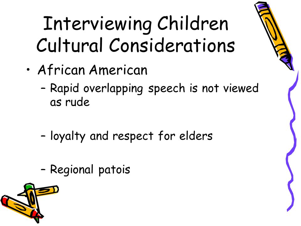 Interviewing Children Cultural Considerations African American –Rapid overlapping speech is not viewed as rude –loyalty and respect for elders –Regional patois