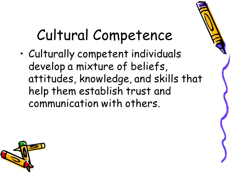 Cultural Competence Culturally competent individuals develop a mixture of beliefs, attitudes, knowledge, and skills that help them establish trust and communication with others.