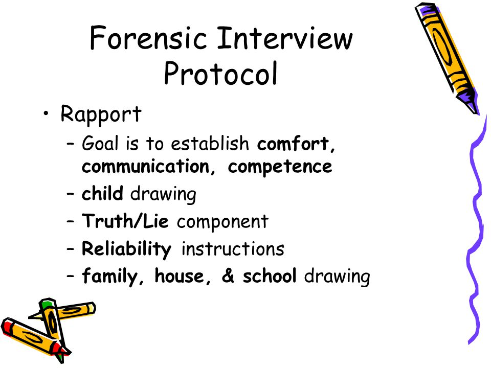Forensic Interview Protocol Rapport –Goal is to establish comfort, communication, competence –child drawing –Truth/Lie component –Reliability instructions –family, house, & school drawing