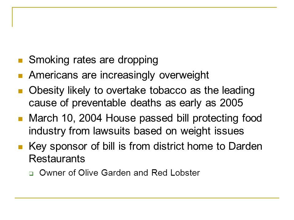 Smoking rates are dropping Americans are increasingly overweight Obesity likely to overtake tobacco as the leading cause of preventable deaths as early as 2005 March 10, 2004 House passed bill protecting food industry from lawsuits based on weight issues Key sponsor of bill is from district home to Darden Restaurants  Owner of Olive Garden and Red Lobster