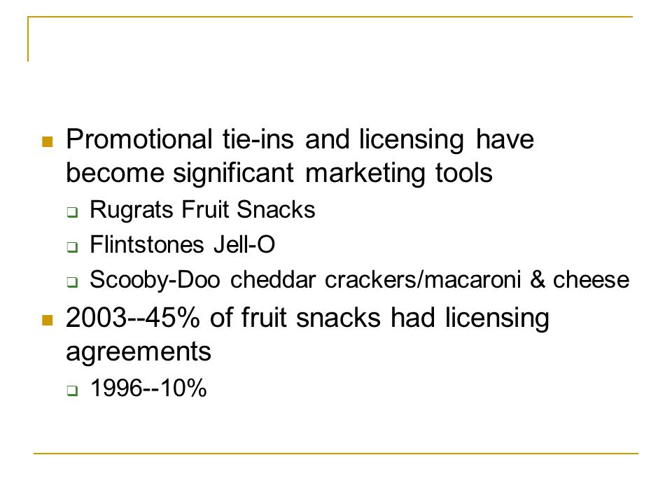 Promotional tie-ins and licensing have become significant marketing tools  Rugrats Fruit Snacks  Flintstones Jell-O  Scooby-Doo cheddar crackers/macaroni & cheese % of fruit snacks had licensing agreements  %