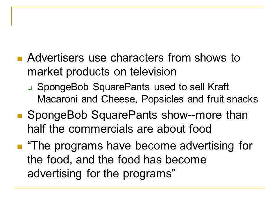 Advertisers use characters from shows to market products on television  SpongeBob SquarePants used to sell Kraft Macaroni and Cheese, Popsicles and fruit snacks SpongeBob SquarePants show--more than half the commercials are about food The programs have become advertising for the food, and the food has become advertising for the programs