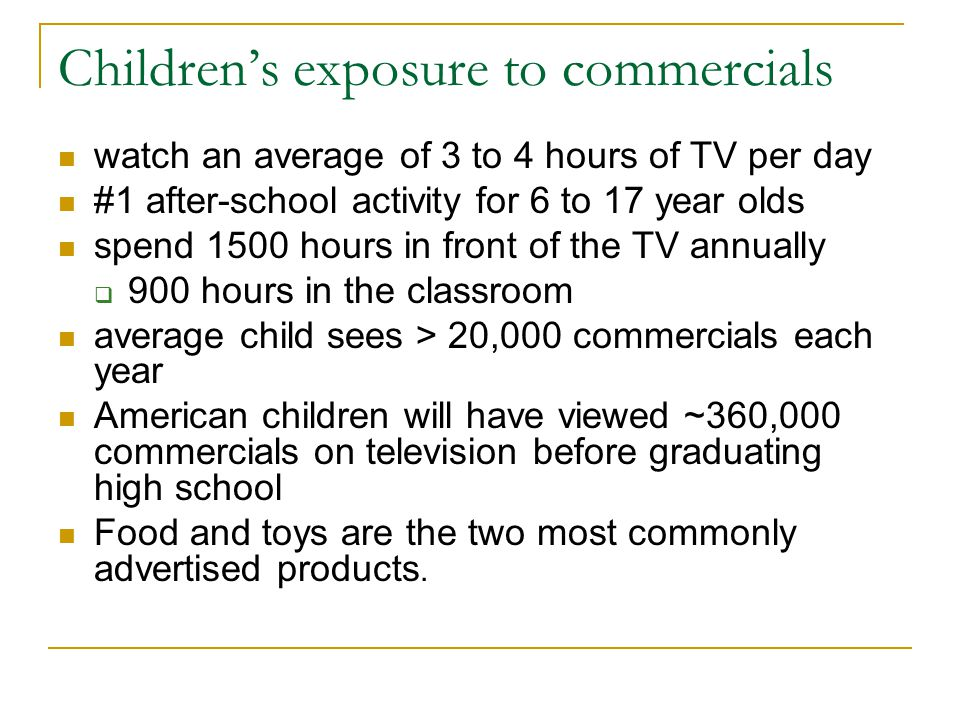 Children's exposure to commercials watch an average of 3 to 4 hours of TV per day #1 after-school activity for 6 to 17 year olds spend 1500 hours in front of the TV annually  900 hours in the classroom average child sees > 20,000 commercials each year American children will have viewed ~360,000 commercials on television before graduating high school Food and toys are the two most commonly advertised products.