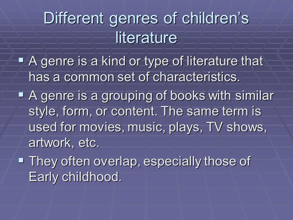 Different genres of children's literature  A genre is a kind or type of literature that has a common set of characteristics.