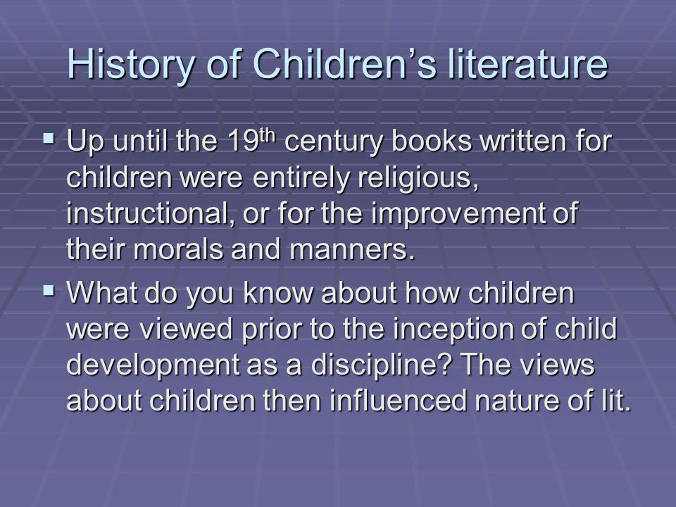 History of Children's literature  Up until the 19 th century books written for children were entirely religious, instructional, or for the improvement of their morals and manners.