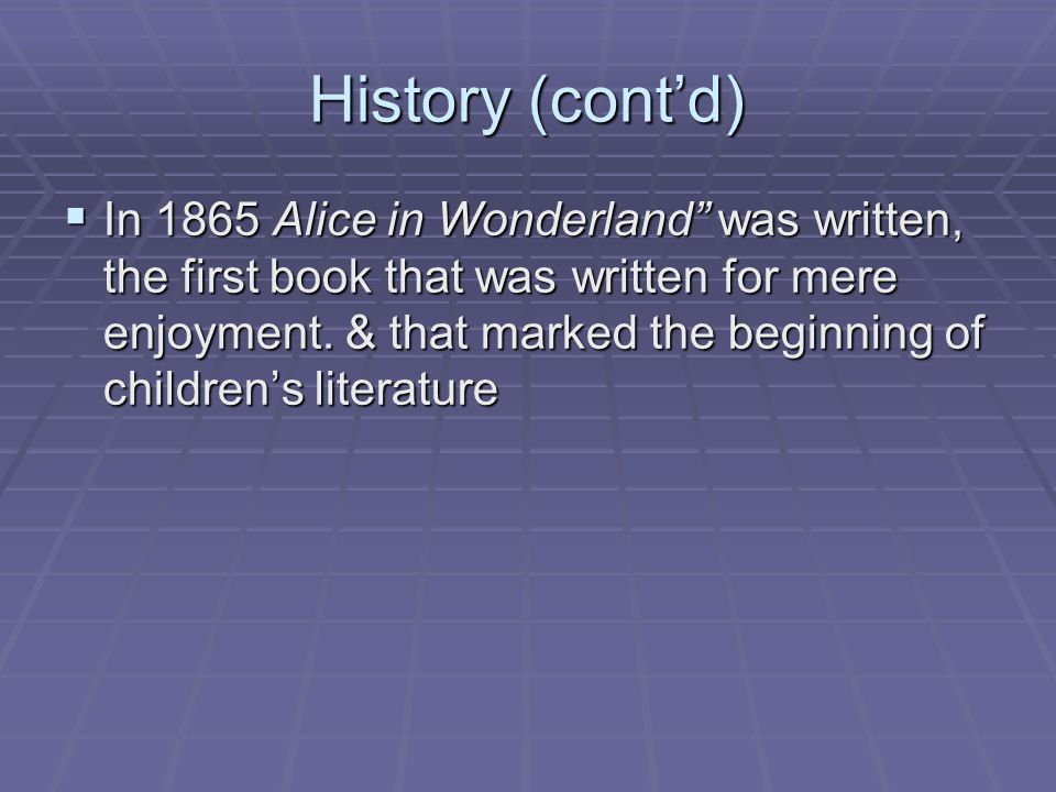 History (cont'd)  In 1865 Alice in Wonderland was written, the first book that was written for mere enjoyment.