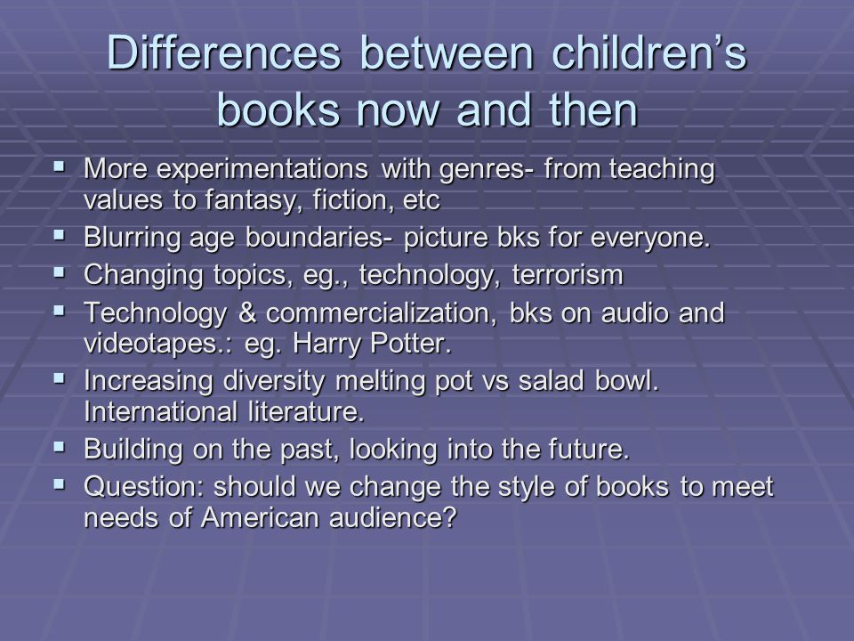Differences between children's books now and then  More experimentations with genres- from teaching values to fantasy, fiction, etc  Blurring age boundaries- picture bks for everyone.