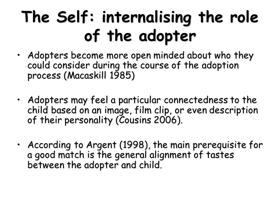 The Self: internalising the role of the adopter Adopters become more open minded about who they could consider during the course of the adoption process (Macaskill 1985)Adopters become more open minded about who they could consider during the course of the adoption process (Macaskill 1985) Adopters may feel a particular connectedness to the child based on an image, film clip, or even description of their personality (Cousins 2006).Adopters may feel a particular connectedness to the child based on an image, film clip, or even description of their personality (Cousins 2006).