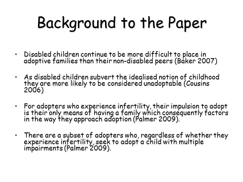 Background to the Paper Disabled children continue to be more difficult to place in adoptive families than their non-disabled peers (Baker 2007)Disabled children continue to be more difficult to place in adoptive families than their non-disabled peers (Baker 2007) As disabled children subvert the idealised notion of childhood they are more likely to be considered unadoptable (Cousins 2006)As disabled children subvert the idealised notion of childhood they are more likely to be considered unadoptable (Cousins 2006) For adopters who experience infertility, their impulsion to adopt is their only means of having a family which consequently factors in the way they approach adoption (Palmer 2009).For adopters who experience infertility, their impulsion to adopt is their only means of having a family which consequently factors in the way they approach adoption (Palmer 2009).