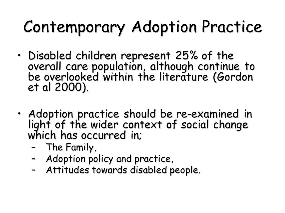 Contemporary Adoption Practice Disabled children represent 25% of the overall care population, although continue to be overlooked within the literature (Gordon et al 2000).Disabled children represent 25% of the overall care population, although continue to be overlooked within the literature (Gordon et al 2000).
