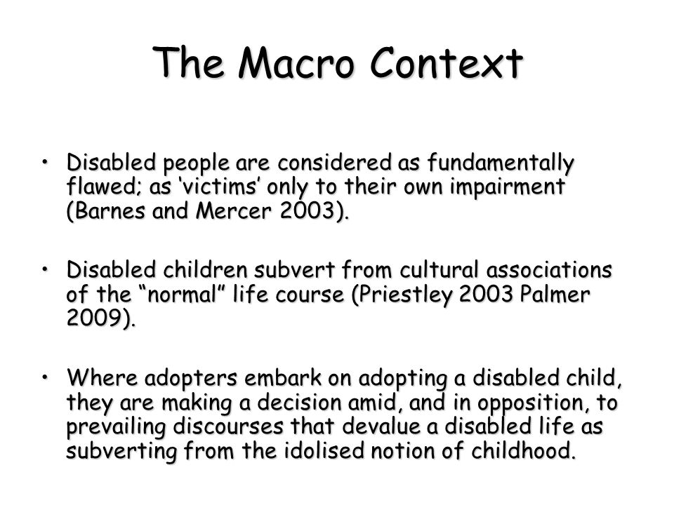 The Macro Context Disabled people are considered as fundamentally flawed; as 'victims' only to their own impairment (Barnes and Mercer 2003).Disabled people are considered as fundamentally flawed; as 'victims' only to their own impairment (Barnes and Mercer 2003).
