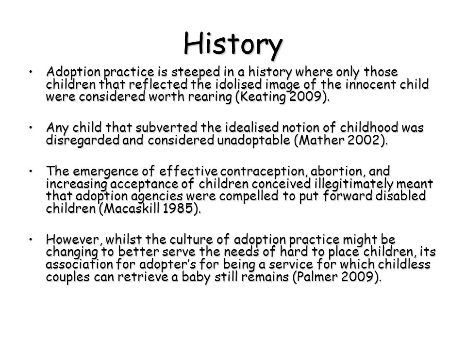 History Adoption practice is steeped in a history where only those children that reflected the idolised image of the innocent child were considered worth rearing (Keating 2009).Adoption practice is steeped in a history where only those children that reflected the idolised image of the innocent child were considered worth rearing (Keating 2009).