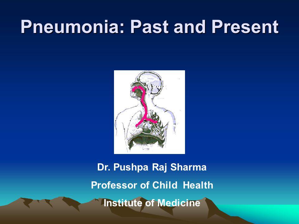 Pneumonia: Past and Present Dr. Pushpa Raj Sharma Professor of Child Health Institute of Medicine