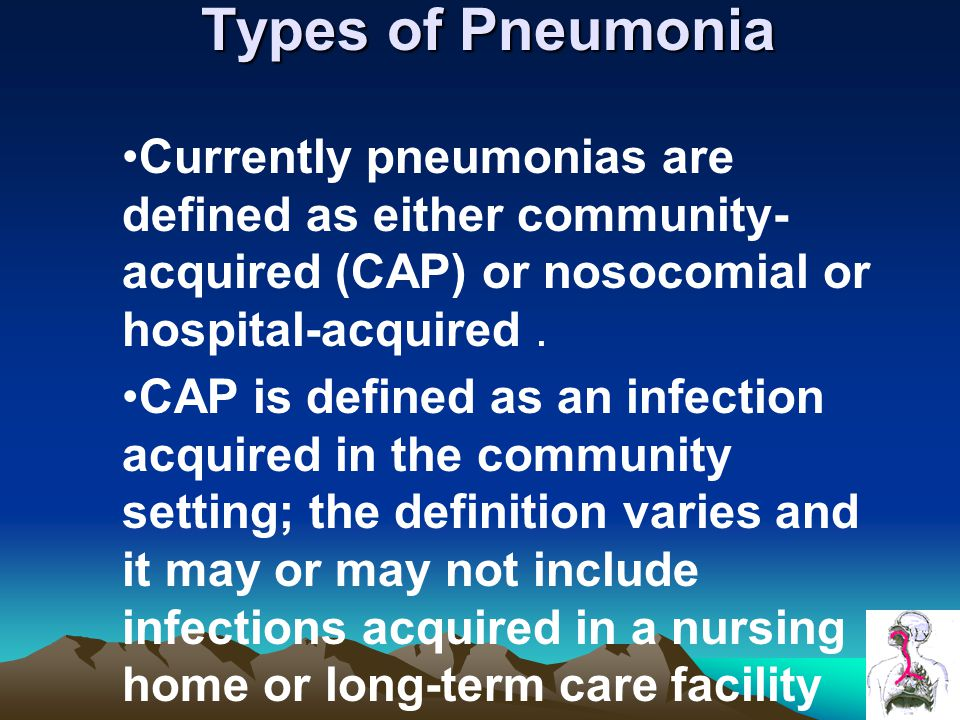 Types of Pneumonia Currently pneumonias are defined as either community- acquired (CAP) or nosocomial or hospital-acquired.