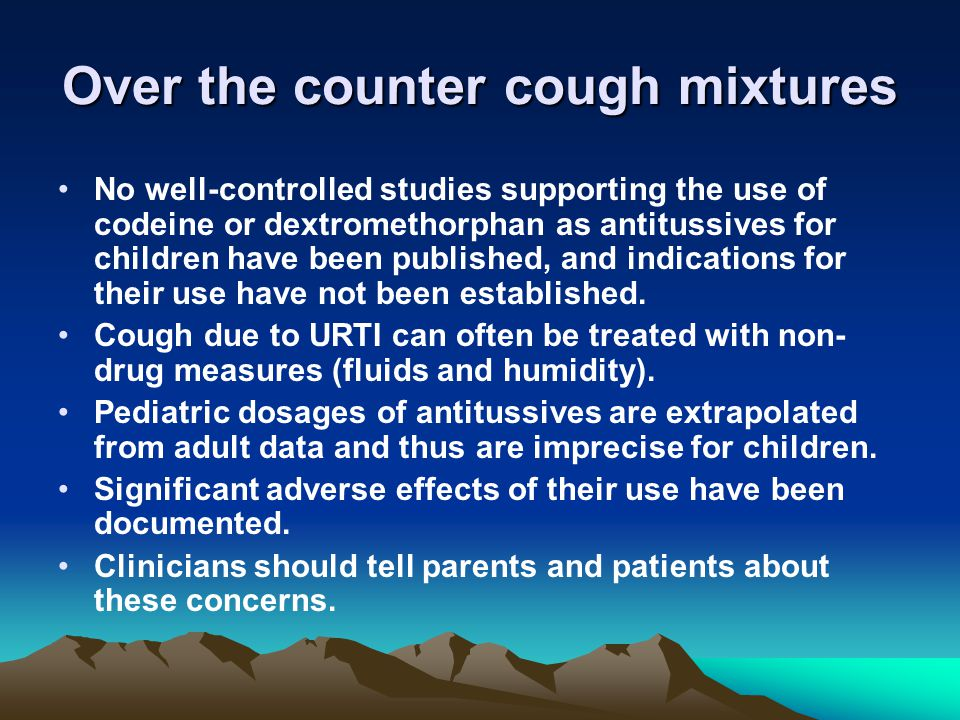 Over the counter cough mixtures No well-controlled studies supporting the use of codeine or dextromethorphan as antitussives for children have been published, and indications for their use have not been established.