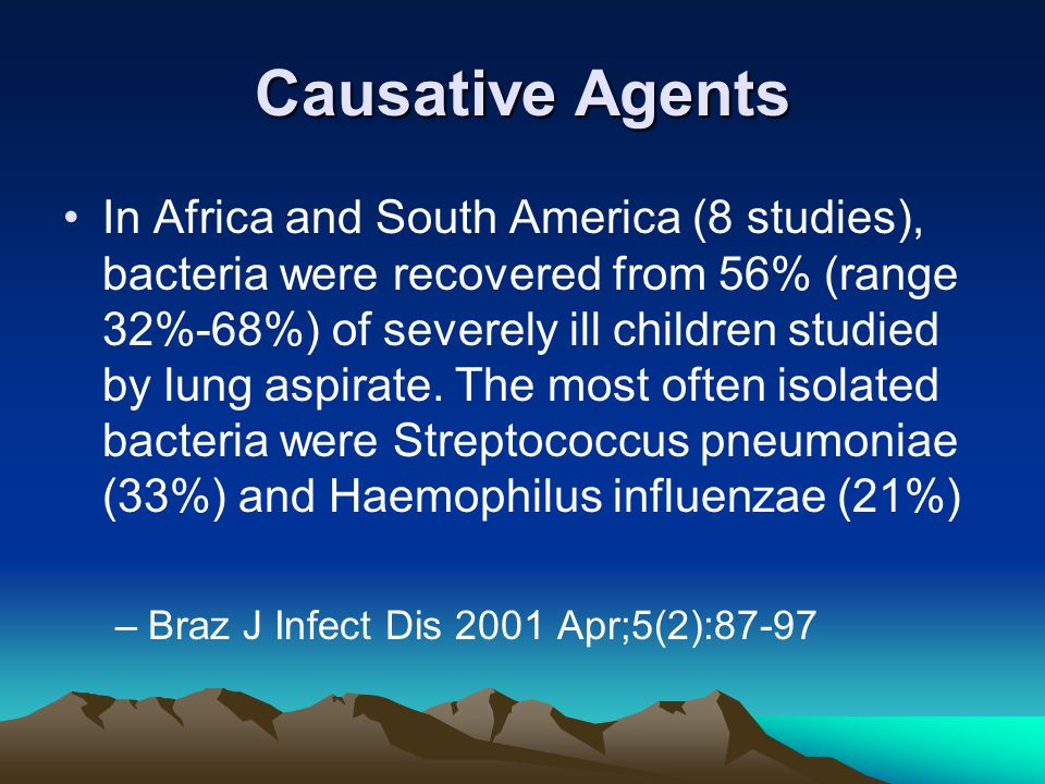 Causative Agents In Africa and South America (8 studies), bacteria were recovered from 56% (range 32%-68%) of severely ill children studied by lung aspirate.