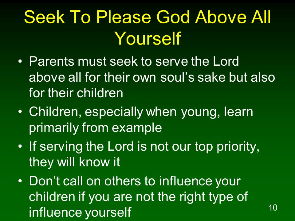 10 Seek To Please God Above All Yourself Parents must seek to serve the Lord above all for their own soul's sake but also for their children Children, especially when young, learn primarily from example If serving the Lord is not our top priority, they will know it Don't call on others to influence your children if you are not the right type of influence yourself