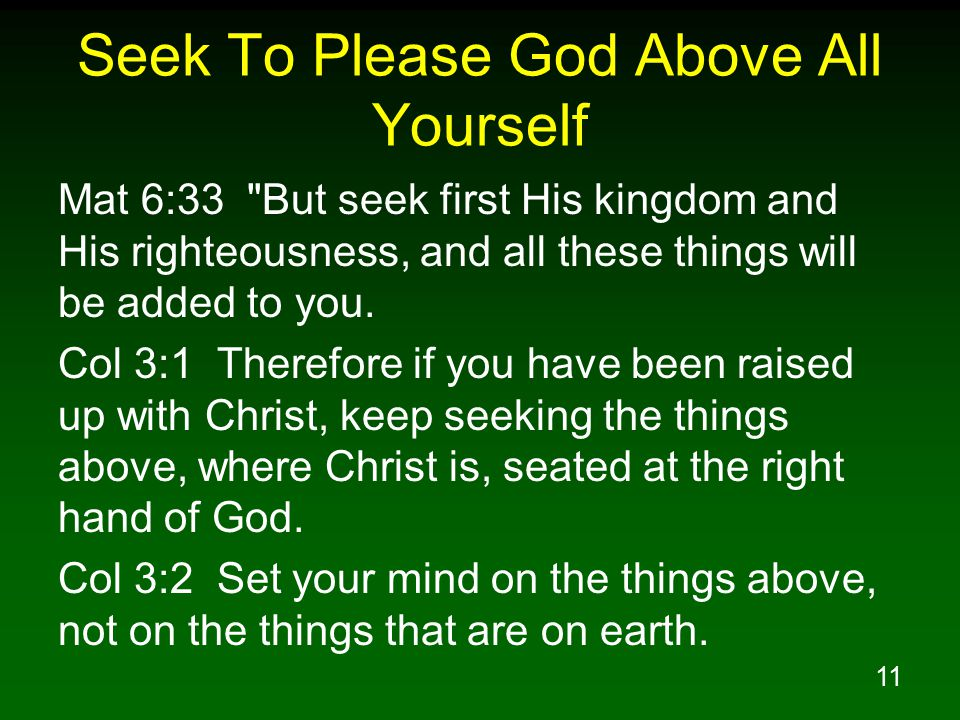11 Seek To Please God Above All Yourself Mat 6:33 But seek first His kingdom and His righteousness, and all these things will be added to you.