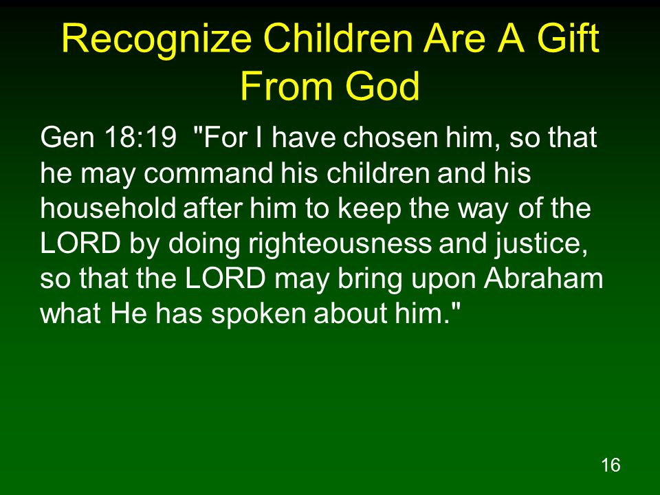 16 Recognize Children Are A Gift From God Gen 18:19 For I have chosen him, so that he may command his children and his household after him to keep the way of the LORD by doing righteousness and justice, so that the LORD may bring upon Abraham what He has spoken about him.