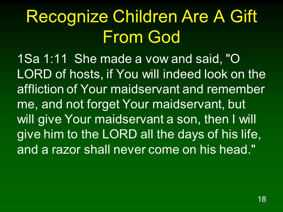 18 Recognize Children Are A Gift From God 1Sa 1:11 She made a vow and said, O LORD of hosts, if You will indeed look on the affliction of Your maidservant and remember me, and not forget Your maidservant, but will give Your maidservant a son, then I will give him to the LORD all the days of his life, and a razor shall never come on his head.