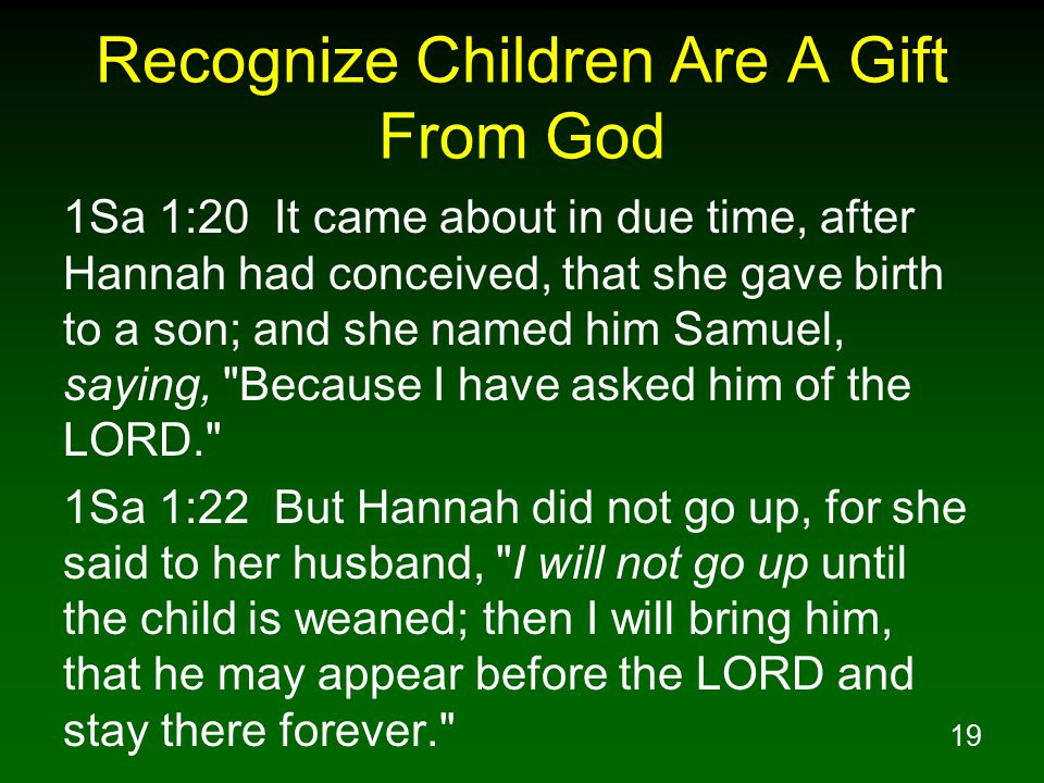 19 Recognize Children Are A Gift From God 1Sa 1:20 It came about in due time, after Hannah had conceived, that she gave birth to a son; and she named him Samuel, saying, Because I have asked him of the LORD. 1Sa 1:22 But Hannah did not go up, for she said to her husband, I will not go up until the child is weaned; then I will bring him, that he may appear before the LORD and stay there forever.