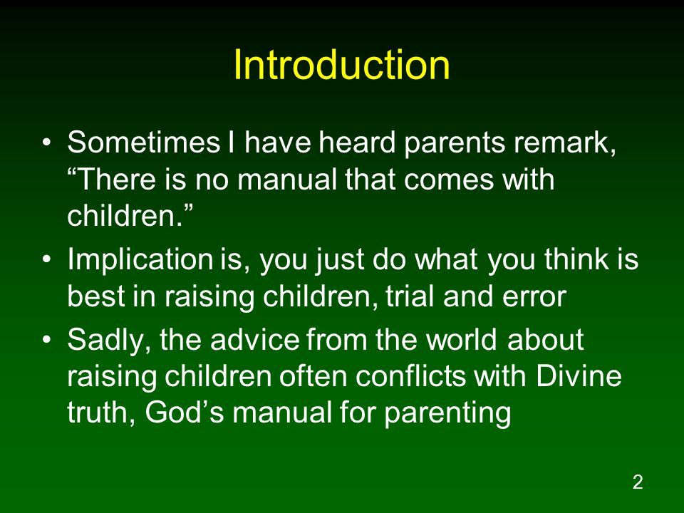 3 Introduction Within His Word, the Lord has given parents all they need to raise godly children Too often, even Christian parents are deceived by the lies of the world and fail to be guided by the all sufficient Word of God in the raising of their children Is your greatest desire for your children that they become faithful Christians?