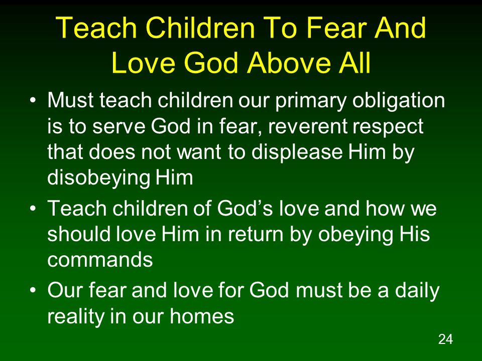 24 Teach Children To Fear And Love God Above All Must teach children our primary obligation is to serve God in fear, reverent respect that does not want to displease Him by disobeying Him Teach children of God's love and how we should love Him in return by obeying His commands Our fear and love for God must be a daily reality in our homes