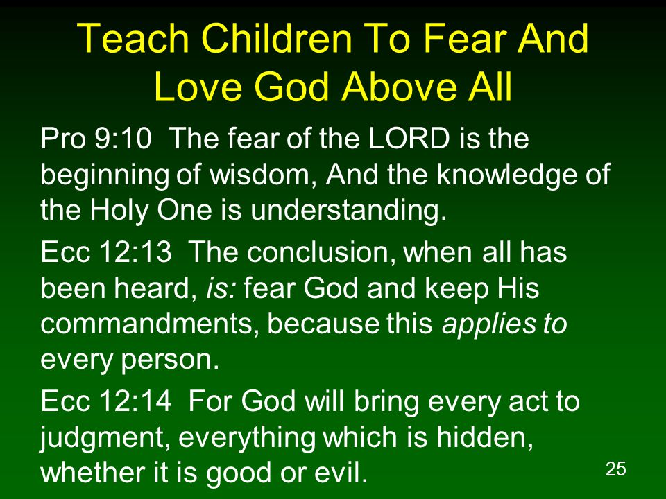 25 Teach Children To Fear And Love God Above All Pro 9:10 The fear of the LORD is the beginning of wisdom, And the knowledge of the Holy One is understanding.