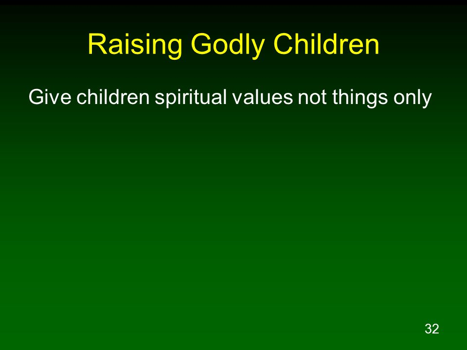 32 Raising Godly Children Give children spiritual values not things only