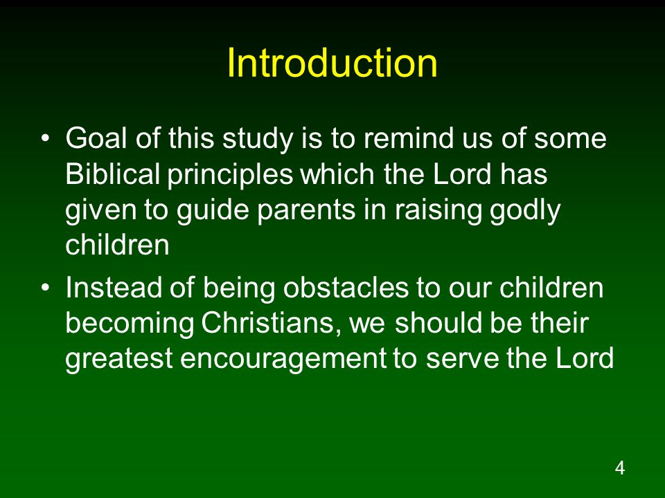 4 Introduction Goal of this study is to remind us of some Biblical principles which the Lord has given to guide parents in raising godly children Instead of being obstacles to our children becoming Christians, we should be their greatest encouragement to serve the Lord