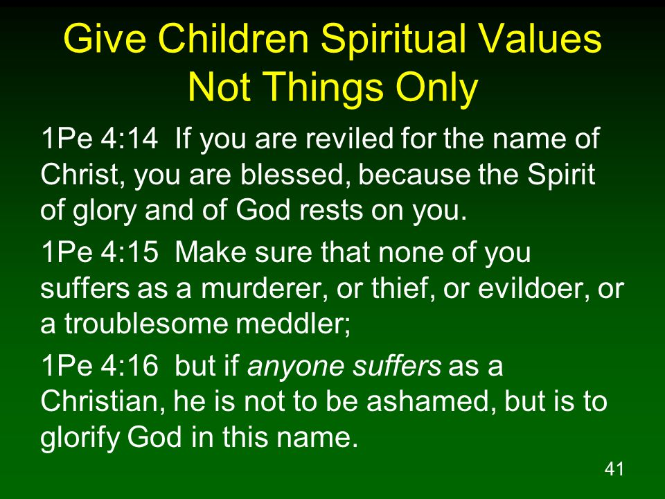 41 Give Children Spiritual Values Not Things Only 1Pe 4:14 If you are reviled for the name of Christ, you are blessed, because the Spirit of glory and of God rests on you.
